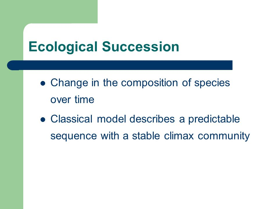 Ecological Succession Change in the composition of species over time Classical model describes a predictable sequence with a stable climax community