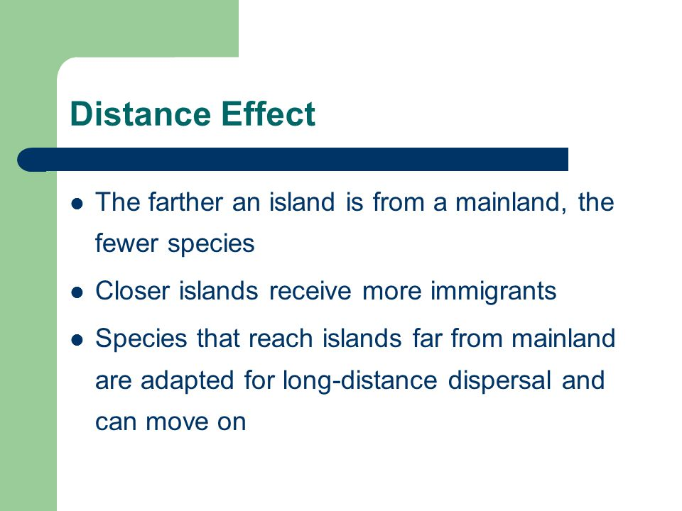 Distance Effect The farther an island is from a mainland, the fewer species Closer islands receive more immigrants Species that reach islands far from mainland are adapted for long-distance dispersal and can move on