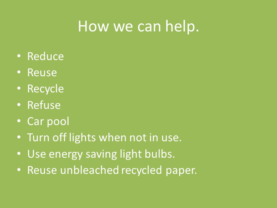 How we can help. Reduce Reuse Recycle Refuse Car pool Turn off lights when not in use. Use energy saving light bulbs. Reuse unbleached recycled paper.