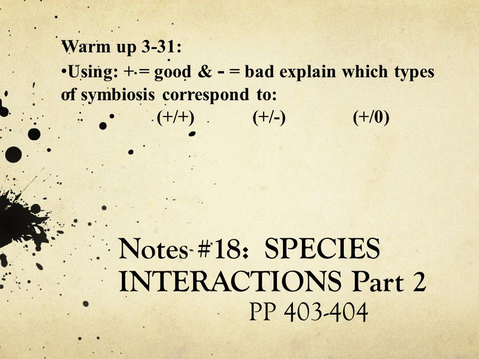 Notes #18: SPECIES INTERACTIONS Part 2 PP 403-404 Warm up 3-31: Using: + = good & - = bad explain which types of symbiosis correspond to: (+/+)(+/-) (+/0)