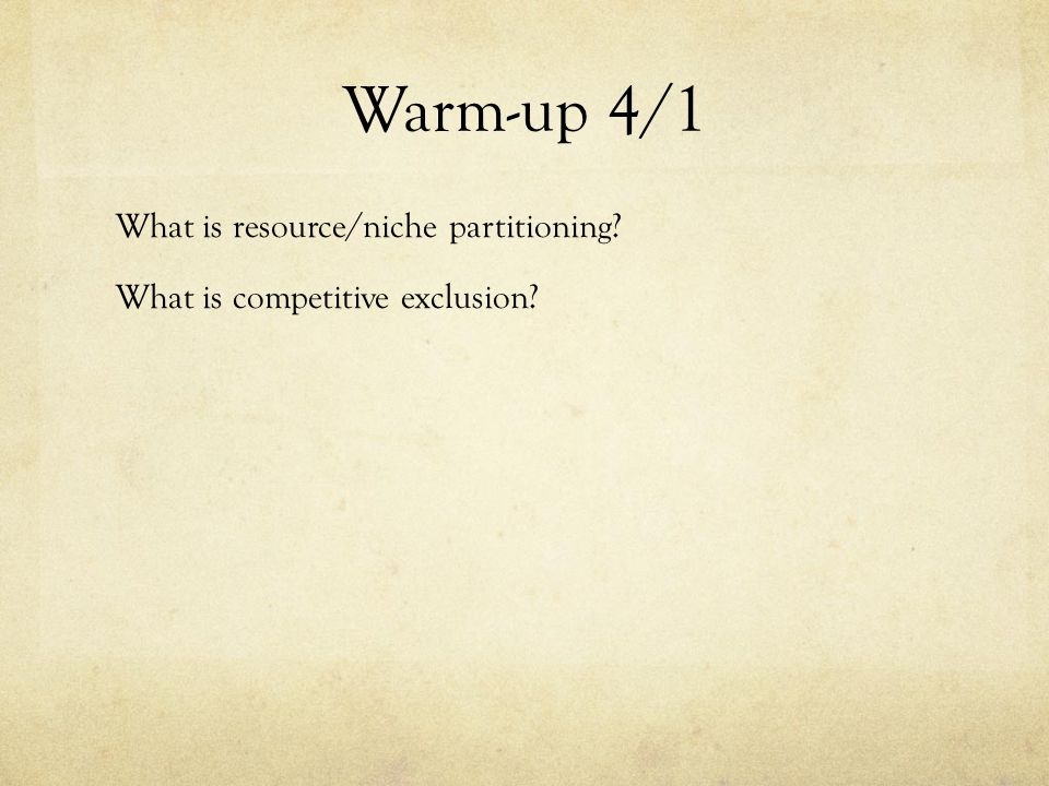 Warm-up 4/1 What is resource/niche partitioning What is competitive exclusion