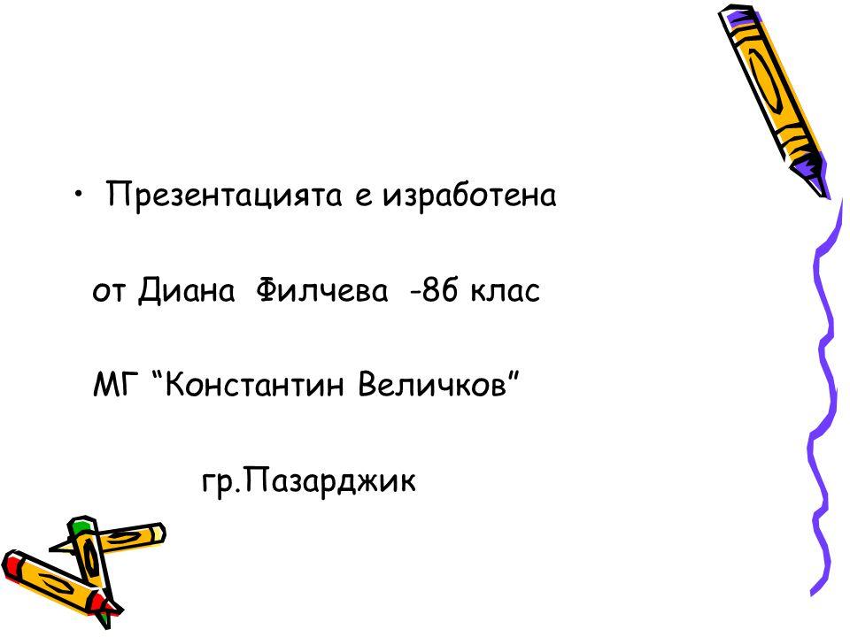 Презентацията е изработена от Диана Филчева -8б клас МГ Константин Величков гр.Пазарджик