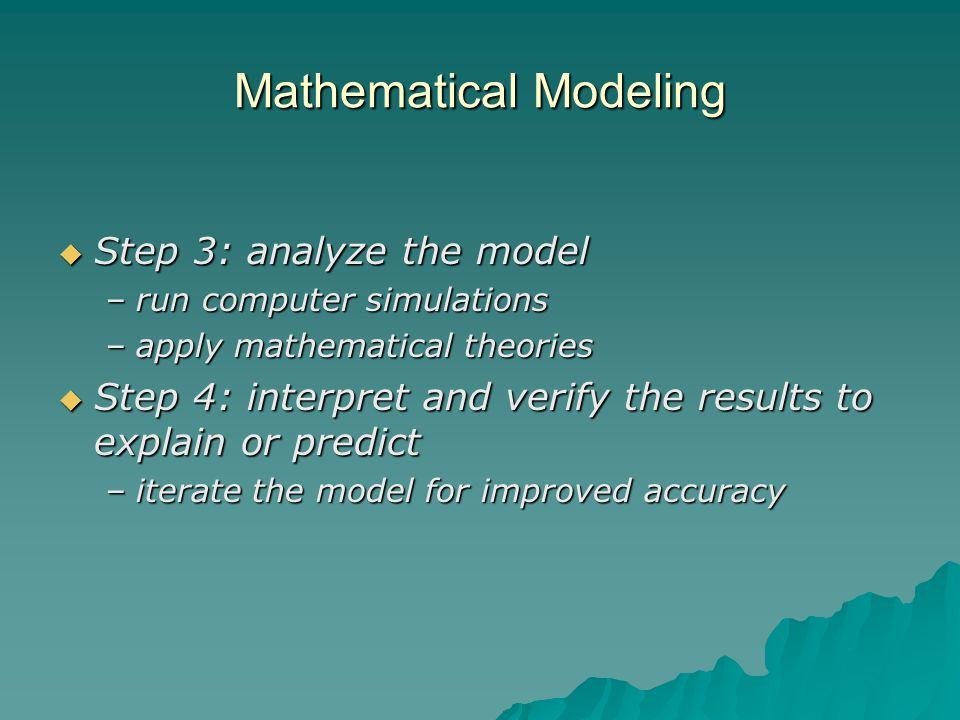 Mathematical Modeling  Step 3: analyze the model –run computer simulations –apply mathematical theories  Step 4: interpret and verify the results to explain or predict –iterate the model for improved accuracy