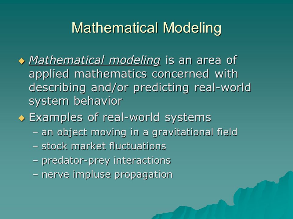 Mathematical Modeling  Mathematical modeling is an area of applied mathematics concerned with describing and/or predicting real-world system behavior  Examples of real-world systems –an object moving in a gravitational field –stock market fluctuations –predator-prey interactions –nerve impluse propagation