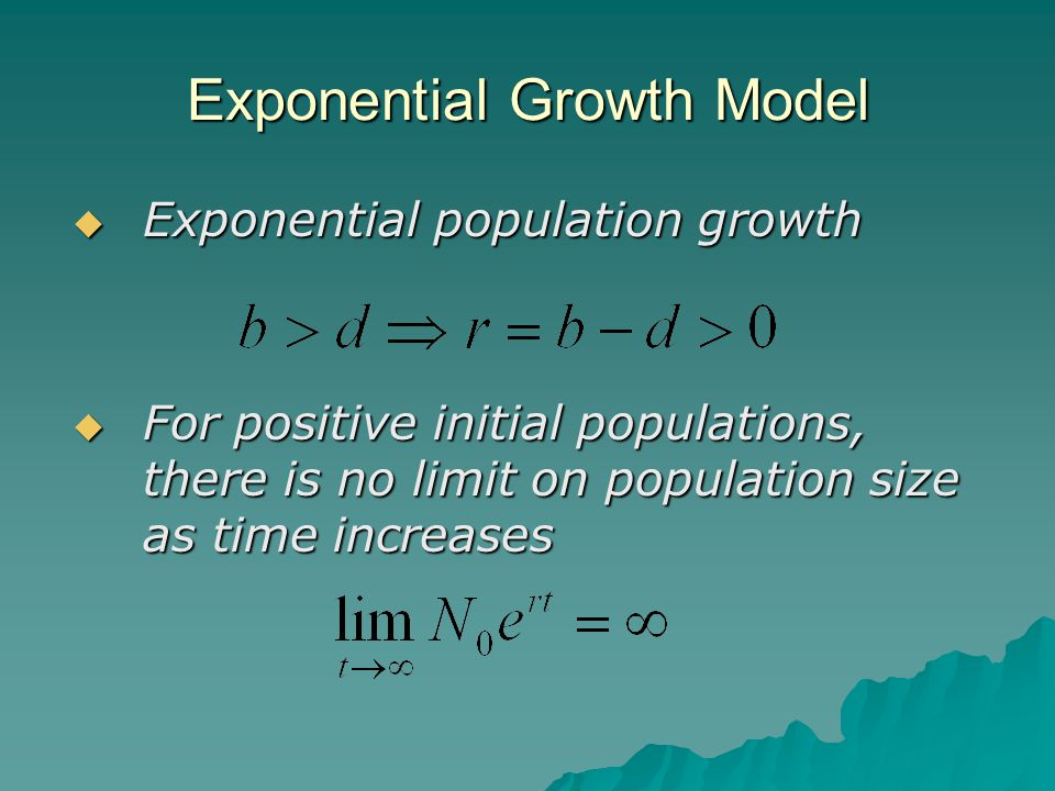 Exponential Growth Model  Exponential population growth  For positive initial populations, there is no limit on population size as time increases