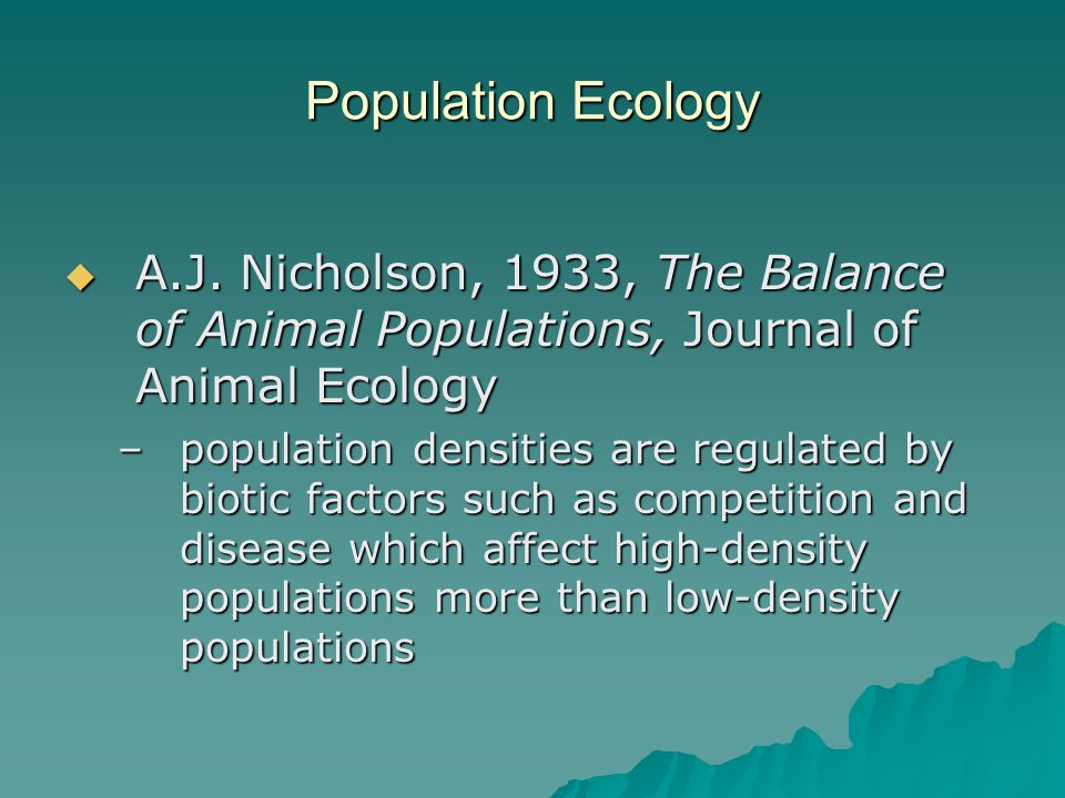 Population Ecology  A.J. Nicholson, 1933, The Balance of Animal Populations, Journal of Animal Ecology –population densities are regulated by biotic