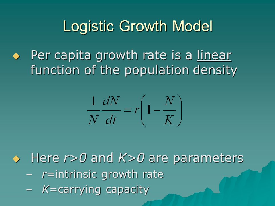 Logistic Growth Model  Per capita growth rate is a linear function of the population density  Here r>0 and K>0 are parameters –r=intrinsic growth rate –K=carrying capacity