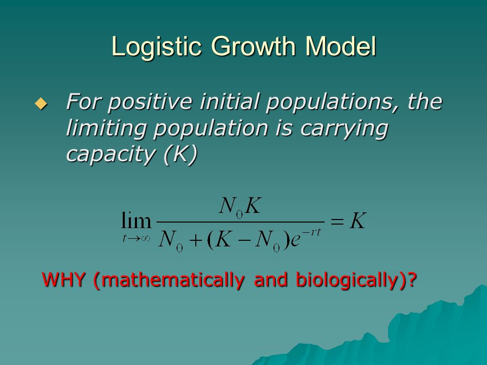  For positive initial populations, the limiting population is carrying capacity (K) WHY (mathematically and biologically).
