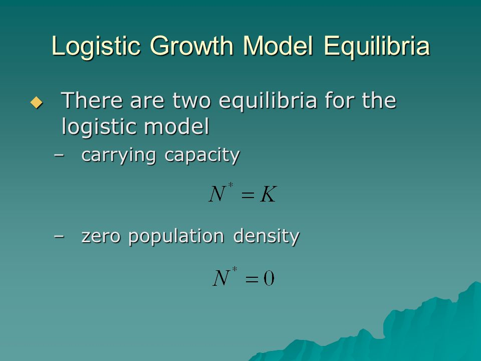 Logistic Growth Model Equilibria  There are two equilibria for the logistic model –carrying capacity –zero population density