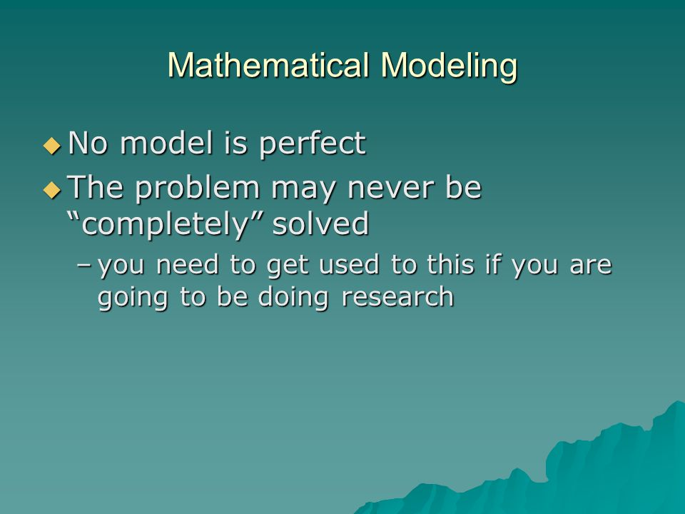 Mathematical Modeling  No model is perfect  The problem may never be completely solved –you need to get used to this if you are going to be doing research
