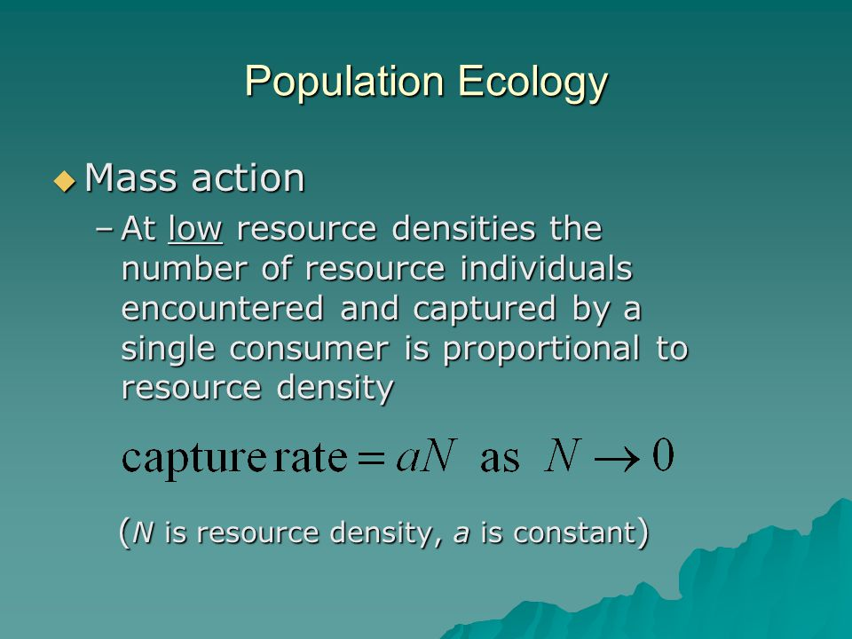 Population Ecology  Mass action –At low resource densities the number of resource individuals encountered and captured by a single consumer is proportional to resource density ( N is resource density, a is constant ) ( N is resource density, a is constant )