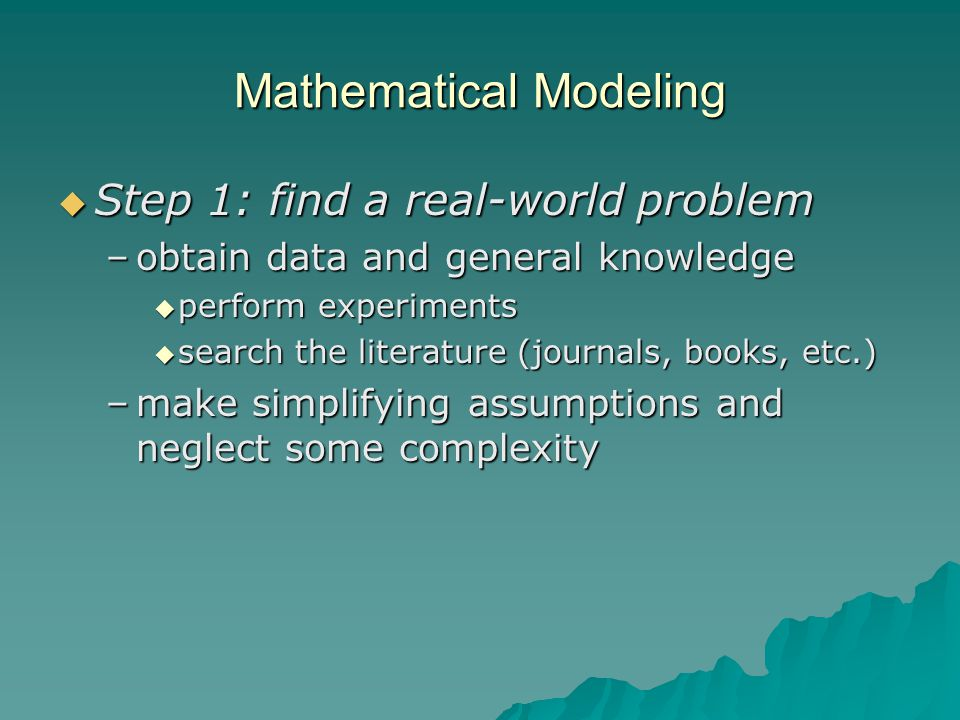 Mathematical Modeling  Step 1: find a real-world problem –obtain data and general knowledge  perform experiments  search the literature (journals, books, etc.) –make simplifying assumptions and neglect some complexity