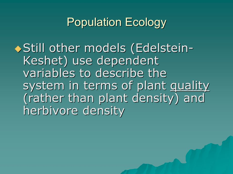 Population Ecology  Still other models (Edelstein- Keshet) use dependent variables to describe the system in terms of plant quality (rather than plant density) and herbivore density