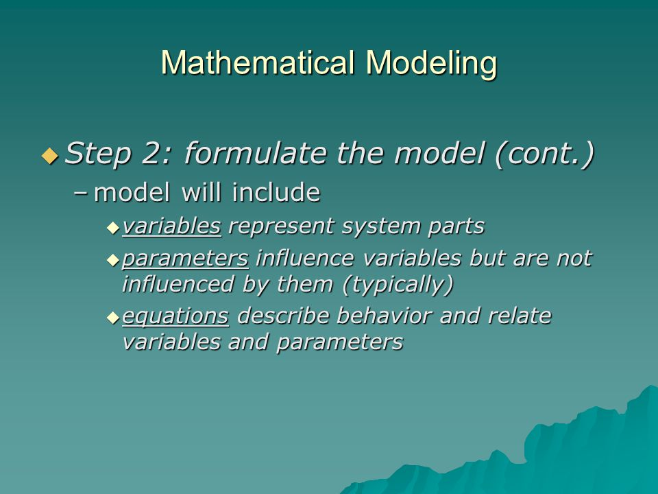 Mathematical Modeling  Step 2: formulate the model (cont.) –model will include  variables represent system parts  parameters influence variables but are not influenced by them (typically)  equations describe behavior and relate variables and parameters