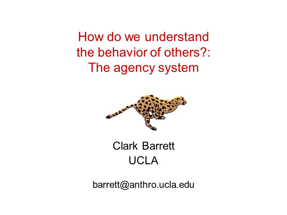 How do we understand the behavior of others?: The agency system Clark Barrett UCLA barrett@anthro.ucla.edu