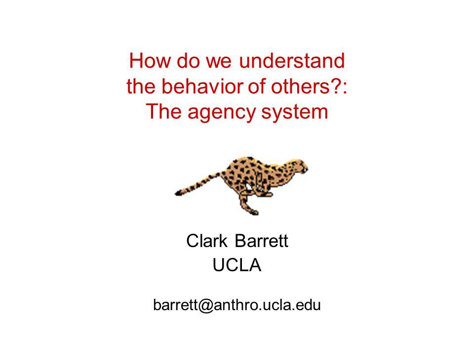 How do we understand the behavior of others : The agency system Clark Barrett UCLA barrett@anthro.ucla.edu
