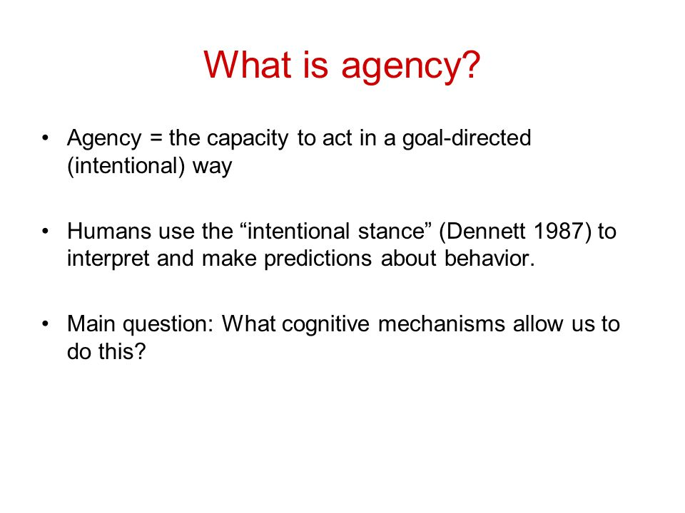 """What is agency? Agency = the capacity to act in a goal-directed (intentional) way Humans use the """"intentional stance"""" (Dennett 1987) to interpret and"""