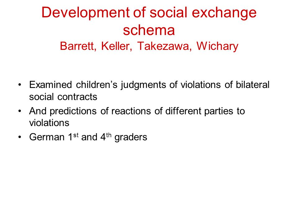 Development of social exchange schema Barrett, Keller, Takezawa, Wichary Examined children's judgments of violations of bilateral social contracts And