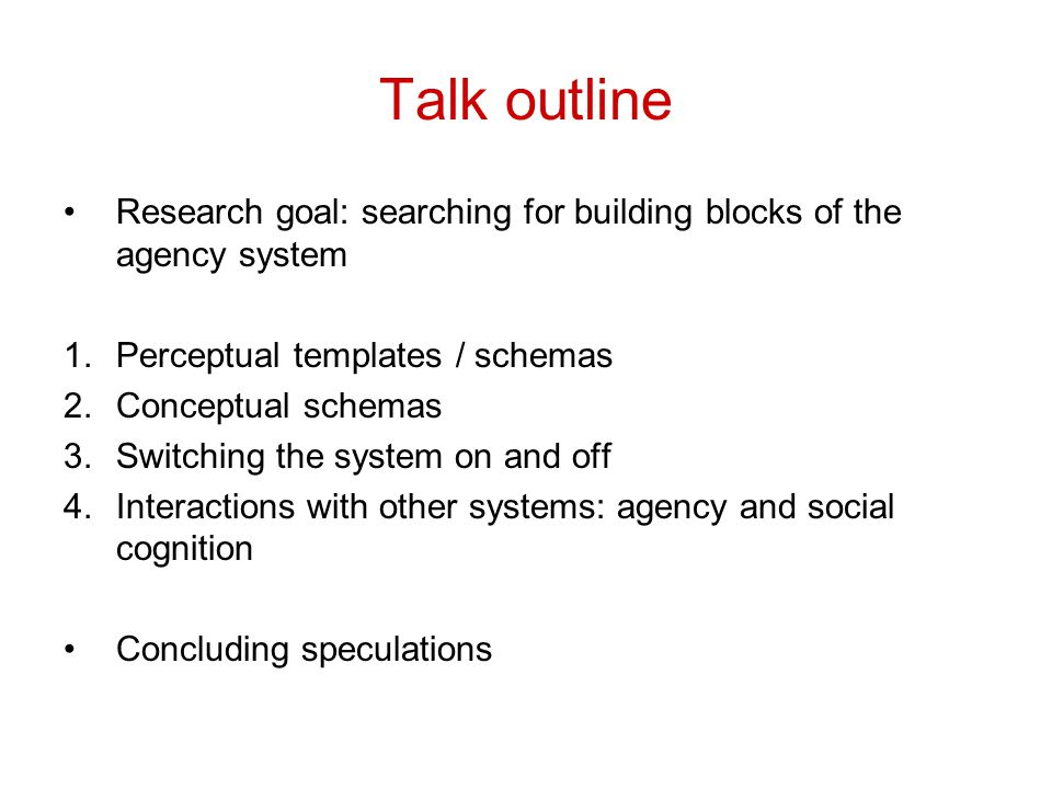 Talk outline Research goal: searching for building blocks of the agency system 1.Perceptual templates / schemas 2.Conceptual schemas 3.Switching the s