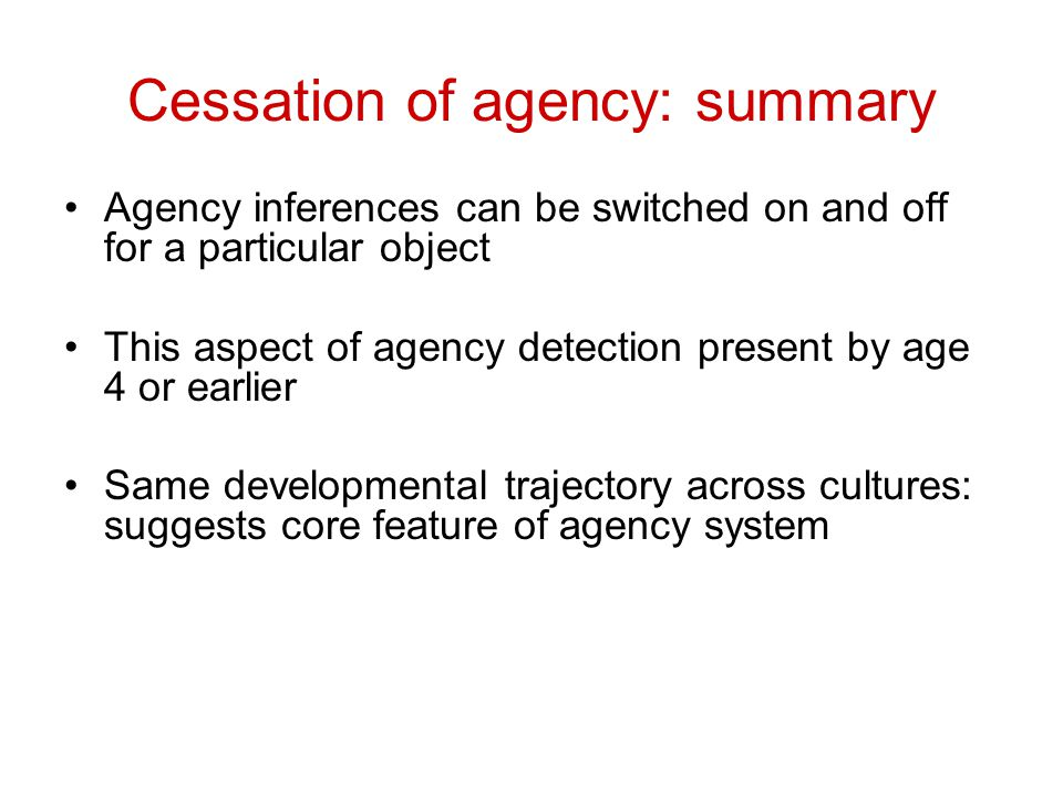 Cessation of agency: summary Agency inferences can be switched on and off for a particular object This aspect of agency detection present by age 4 or