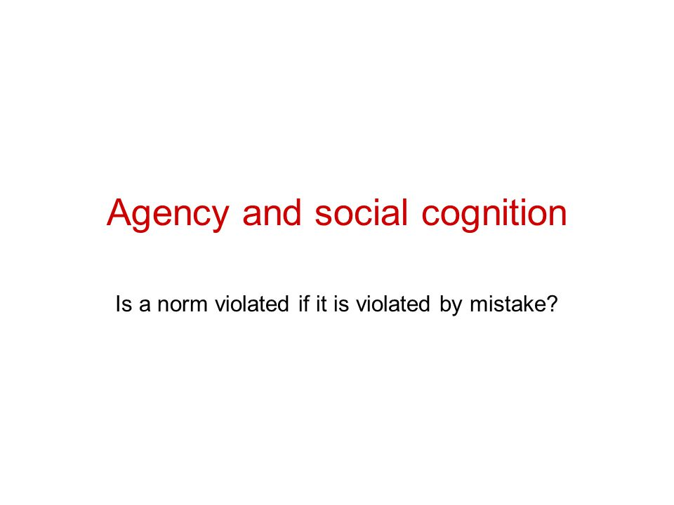 Agency and social cognition Is a norm violated if it is violated by mistake?