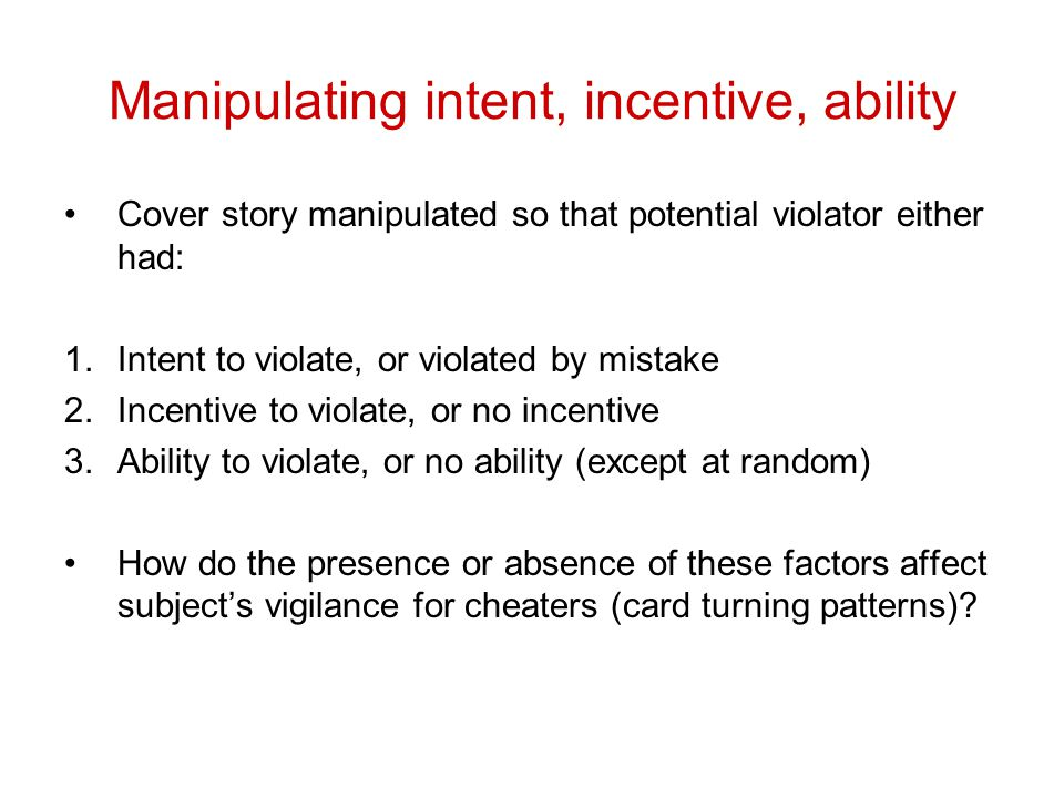 Manipulating intent, incentive, ability Cover story manipulated so that potential violator either had: 1.Intent to violate, or violated by mistake 2.Incentive to violate, or no incentive 3.Ability to violate, or no ability (except at random) How do the presence or absence of these factors affect subject's vigilance for cheaters (card turning patterns)