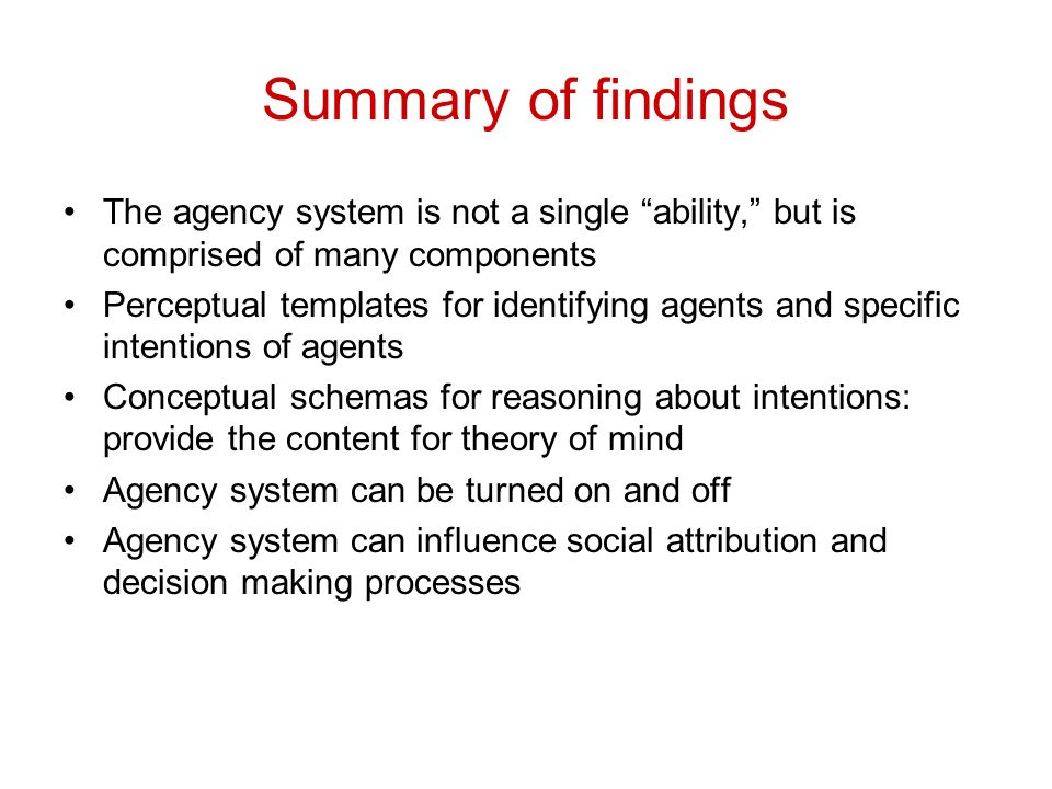 """Summary of findings The agency system is not a single """"ability,"""" but is comprised of many components Perceptual templates for identifying agents and s"""