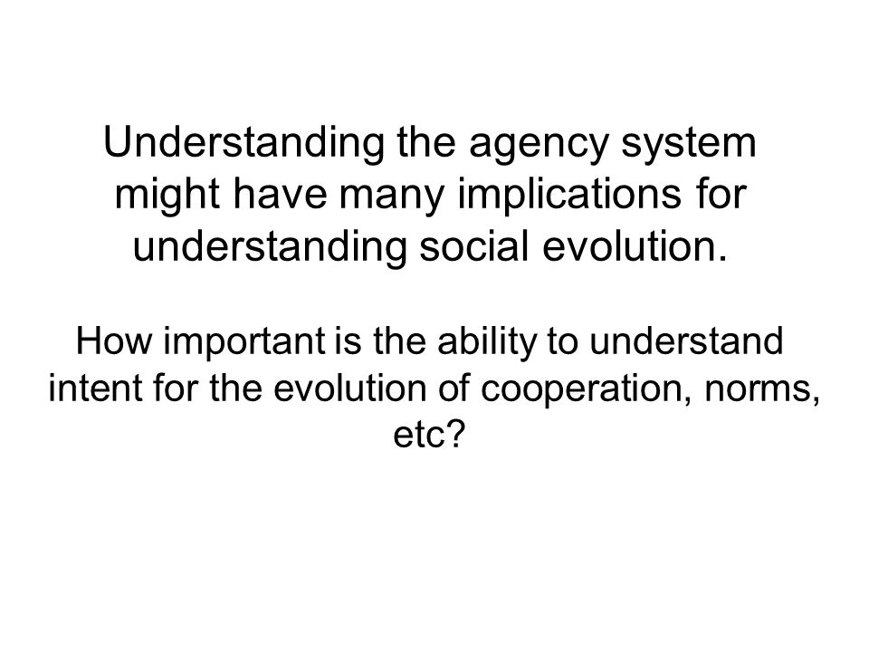 Understanding the agency system might have many implications for understanding social evolution.