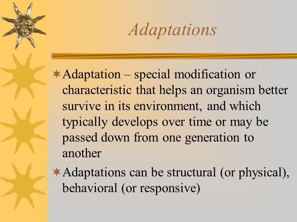 Adaptations  Adaptation – special modification or characteristic that helps an organism better survive in its environment, and which typically develops over time or may be passed down from one generation to another  Adaptations can be structural (or physical), behavioral (or responsive)