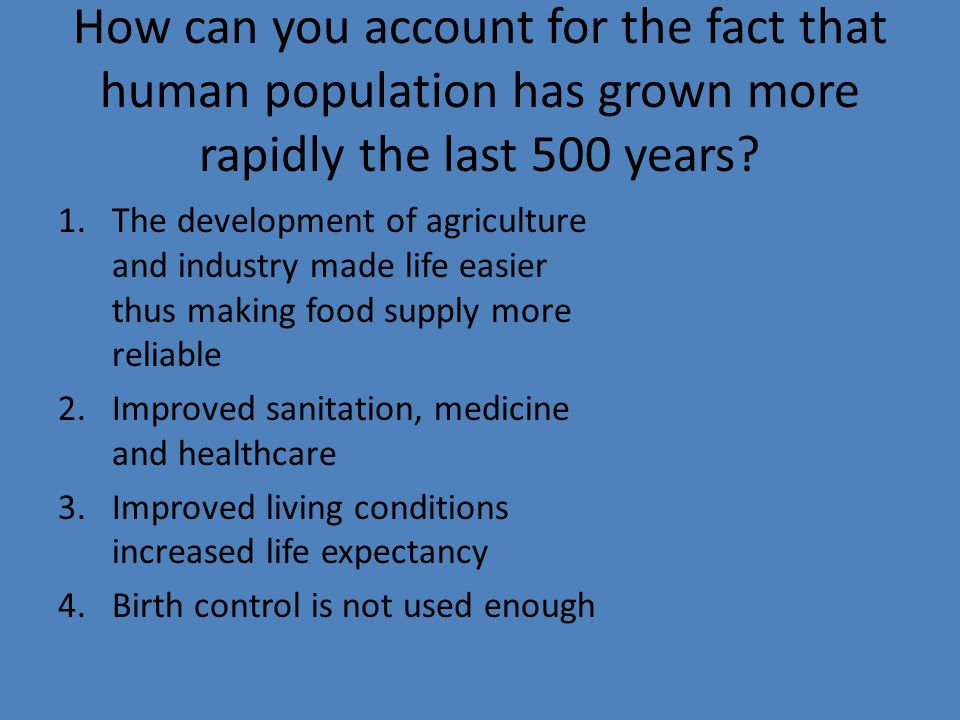How can you account for the fact that human population has grown more rapidly the last 500 years.