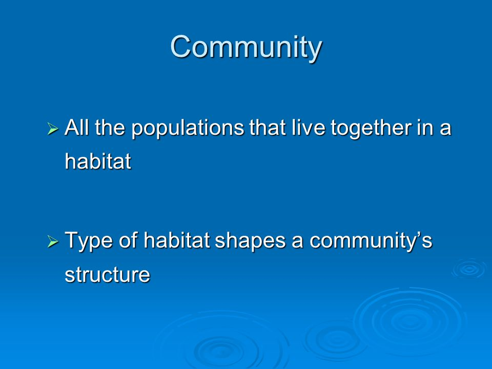 Community  All the populations that live together in a habitat  Type of habitat shapes a community's structure