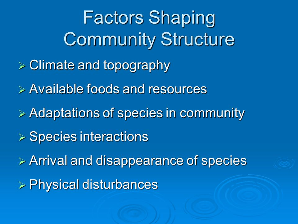 Factors Shaping Community Structure  Climate and topography  Available foods and resources  Adaptations of species in community  Species interactions  Arrival and disappearance of species  Physical disturbances