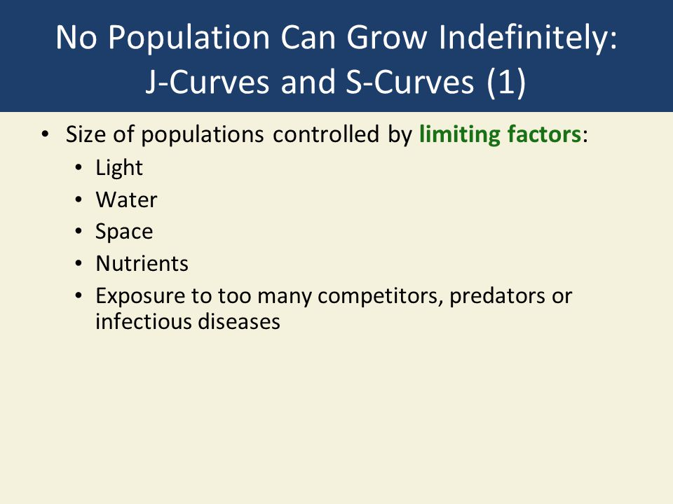 No Population Can Grow Indefinitely: J-Curves and S-Curves (1) Size of populations controlled by limiting factors: Light Water Space Nutrients Exposure to too many competitors, predators or infectious diseases