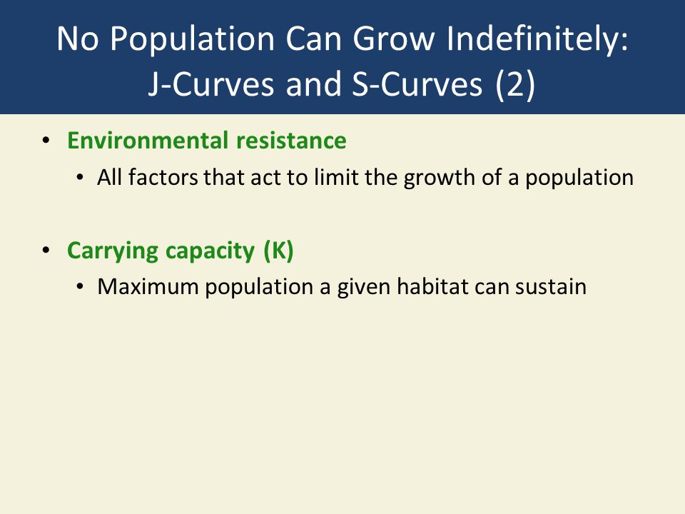 No Population Can Grow Indefinitely: J-Curves and S-Curves (2) Environmental resistance All factors that act to limit the growth of a population Carrying capacity (K) Maximum population a given habitat can sustain