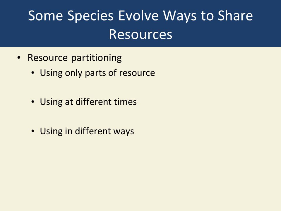 Some Species Evolve Ways to Share Resources Resource partitioning Using only parts of resource Using at different times Using in different ways
