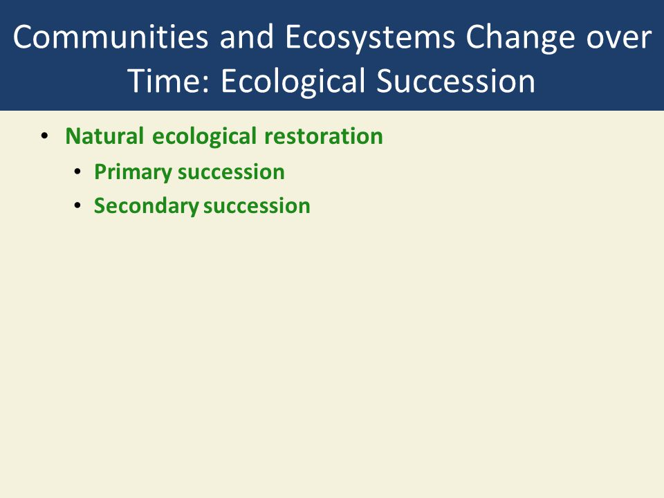 Communities and Ecosystems Change over Time: Ecological Succession Natural ecological restoration Primary succession Secondary succession