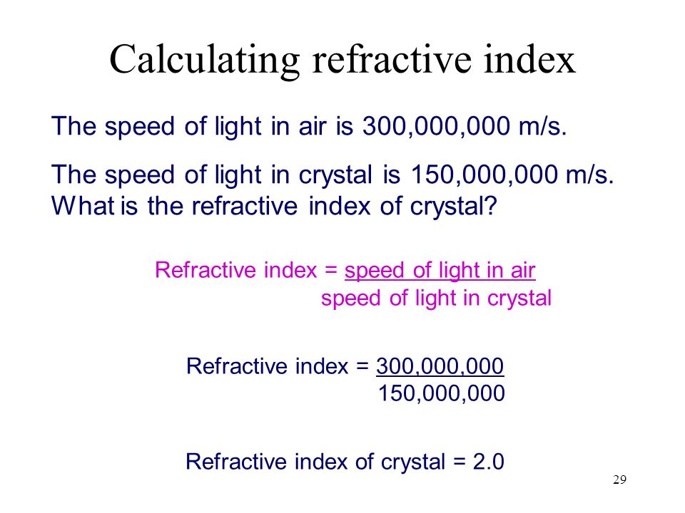 29 The speed of light in air is 300,000,000 m/s. The speed of light in crystal is 150,000,000 m/s. What is the refractive index of crystal? Refractive