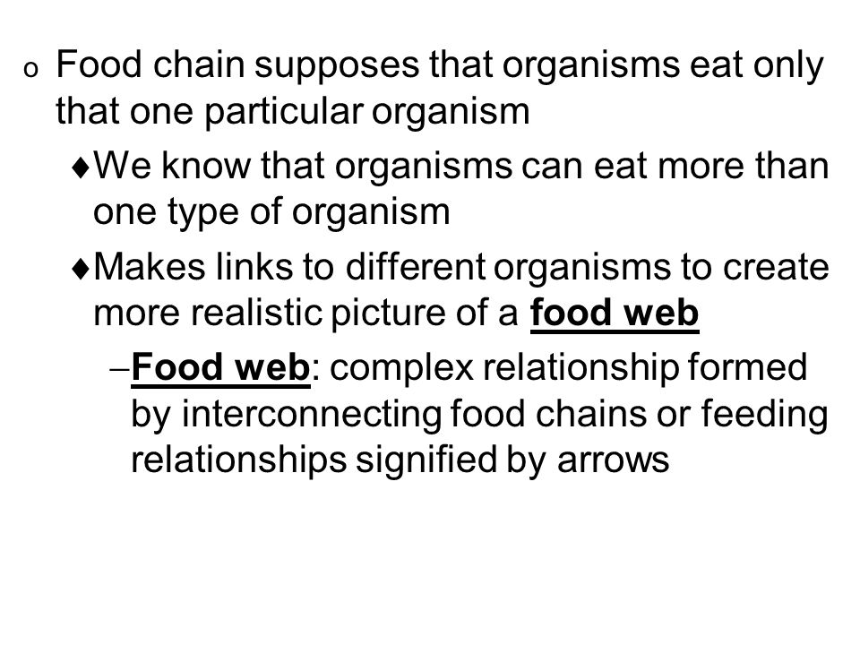 o Food chain supposes that organisms eat only that one particular organism  We know that organisms can eat more than one type of organism  Makes links to different organisms to create more realistic picture of a food web  Food web: complex relationship formed by interconnecting food chains or feeding relationships signified by arrows