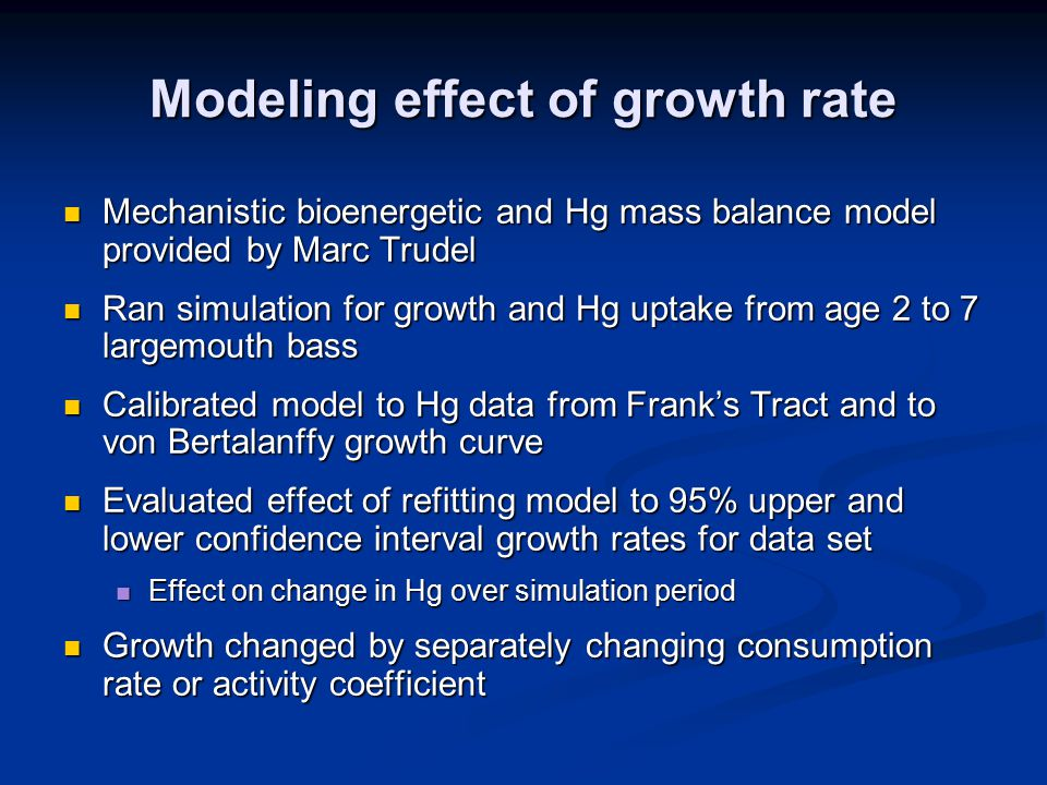 Modeling effect of growth rate Mechanistic bioenergetic and Hg mass balance model provided by Marc Trudel Mechanistic bioenergetic and Hg mass balance model provided by Marc Trudel Ran simulation for growth and Hg uptake from age 2 to 7 largemouth bass Ran simulation for growth and Hg uptake from age 2 to 7 largemouth bass Calibrated model to Hg data from Frank's Tract and to von Bertalanffy growth curve Calibrated model to Hg data from Frank's Tract and to von Bertalanffy growth curve Evaluated effect of refitting model to 95% upper and lower confidence interval growth rates for data set Evaluated effect of refitting model to 95% upper and lower confidence interval growth rates for data set Effect on change in Hg over simulation period Effect on change in Hg over simulation period Growth changed by separately changing consumption rate or activity coefficient Growth changed by separately changing consumption rate or activity coefficient