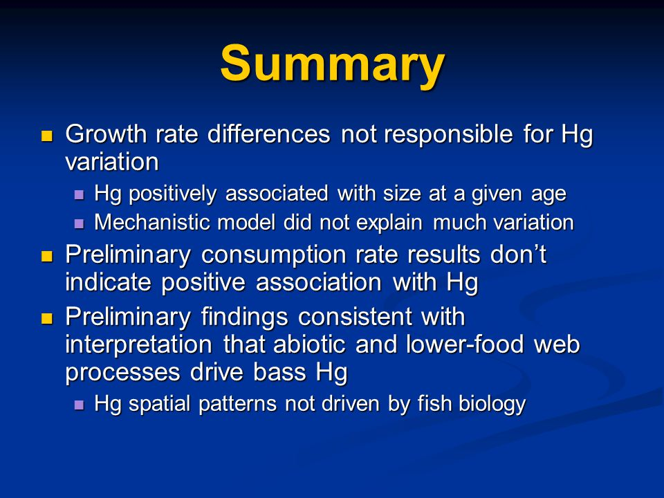 Summary Growth rate differences not responsible for Hg variation Growth rate differences not responsible for Hg variation Hg positively associated with size at a given age Hg positively associated with size at a given age Mechanistic model did not explain much variation Mechanistic model did not explain much variation Preliminary consumption rate results don't indicate positive association with Hg Preliminary consumption rate results don't indicate positive association with Hg Preliminary findings consistent with interpretation that abiotic and lower-food web processes drive bass Hg Preliminary findings consistent with interpretation that abiotic and lower-food web processes drive bass Hg Hg spatial patterns not driven by fish biology Hg spatial patterns not driven by fish biology