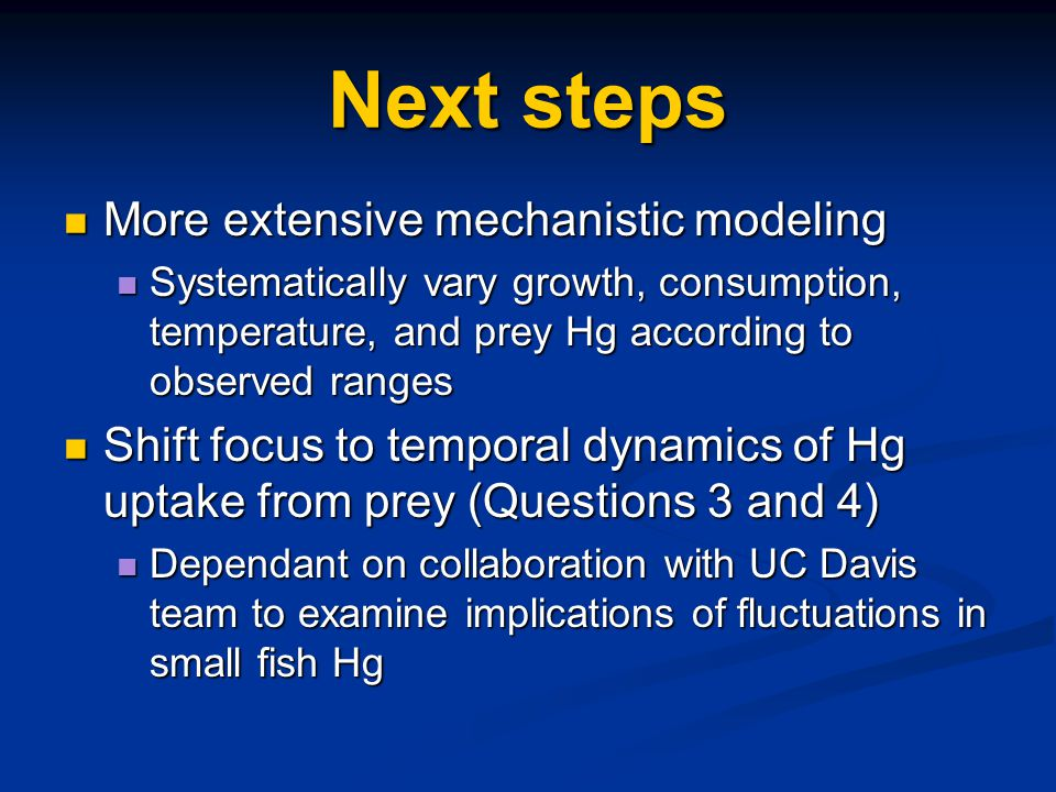 Next steps More extensive mechanistic modeling More extensive mechanistic modeling Systematically vary growth, consumption, temperature, and prey Hg according to observed ranges Systematically vary growth, consumption, temperature, and prey Hg according to observed ranges Shift focus to temporal dynamics of Hg uptake from prey (Questions 3 and 4) Shift focus to temporal dynamics of Hg uptake from prey (Questions 3 and 4) Dependant on collaboration with UC Davis team to examine implications of fluctuations in small fish Hg Dependant on collaboration with UC Davis team to examine implications of fluctuations in small fish Hg