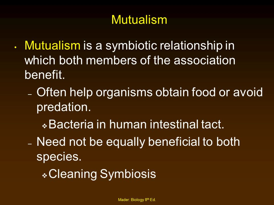 Mader: Biology 8 th Ed. Mutualism Mutualism is a symbiotic relationship in which both members of the association benefit. – Often help organisms obtai