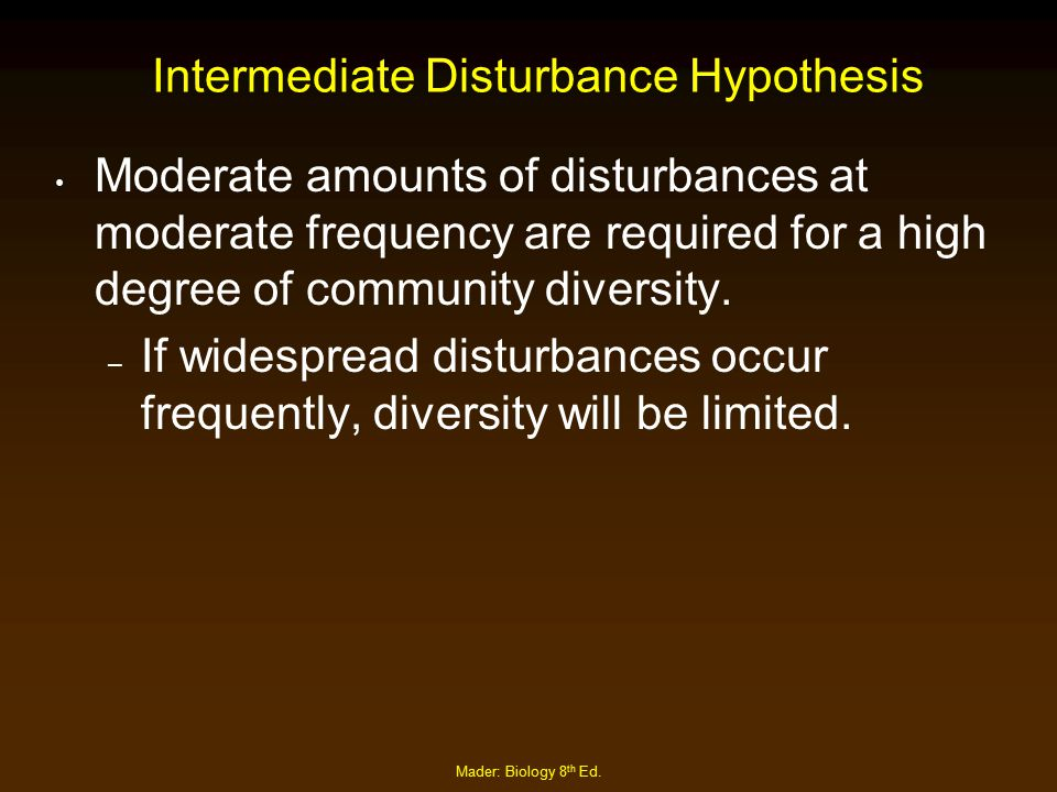 Mader: Biology 8 th Ed. Intermediate Disturbance Hypothesis Moderate amounts of disturbances at moderate frequency are required for a high degree of c