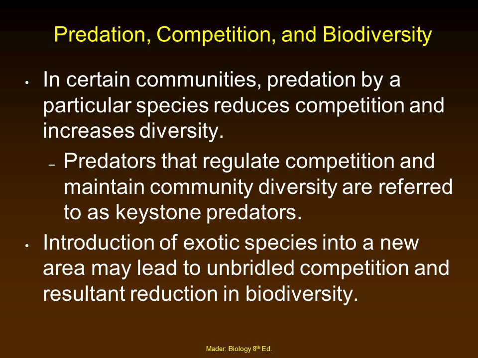 Mader: Biology 8 th Ed. Predation, Competition, and Biodiversity In certain communities, predation by a particular species reduces competition and inc