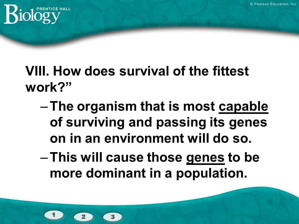 """VIII. How does survival of the fittest work?"""" –The organism that is most capable of surviving and passing its genes on in an environment will do so. –"""