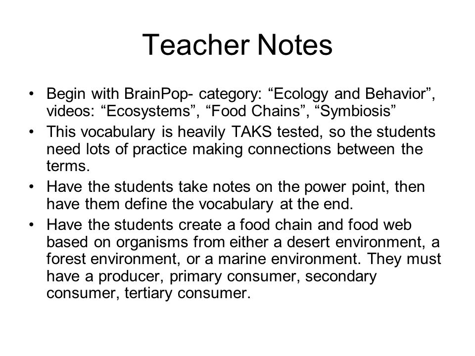 Teacher Notes Begin with BrainPop- category: Ecology and Behavior , videos: Ecosystems , Food Chains , Symbiosis This vocabulary is heavily TAKS tested, so the students need lots of practice making connections between the terms.