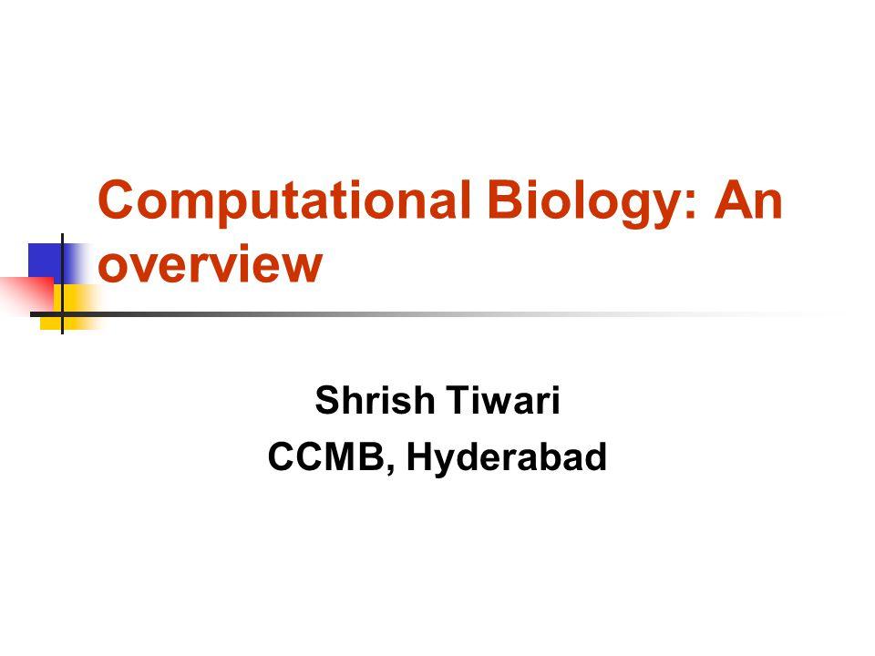 Computational Biology: An overview Shrish Tiwari CCMB, Hyderabad