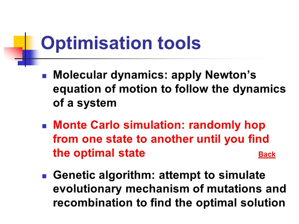 Optimisation tools Molecular dynamics: apply Newton's equation of motion to follow the dynamics of a system Monte Carlo simulation: randomly hop from