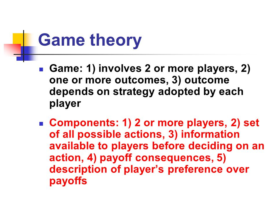 Game theory Game: 1) involves 2 or more players, 2) one or more outcomes, 3) outcome depends on strategy adopted by each player Components: 1) 2 or mo