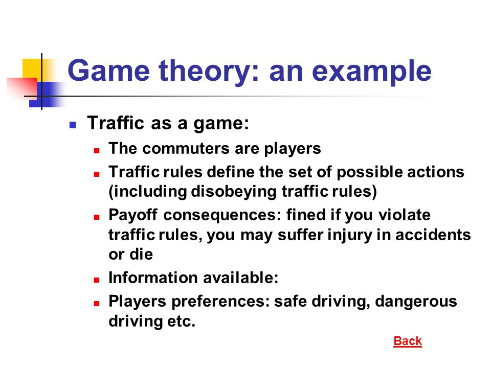 Game theory: an example Traffic as a game: The commuters are players Traffic rules define the set of possible actions (including disobeying traffic rules) Payoff consequences: fined if you violate traffic rules, you may suffer injury in accidents or die Information available: Players preferences: safe driving, dangerous driving etc.